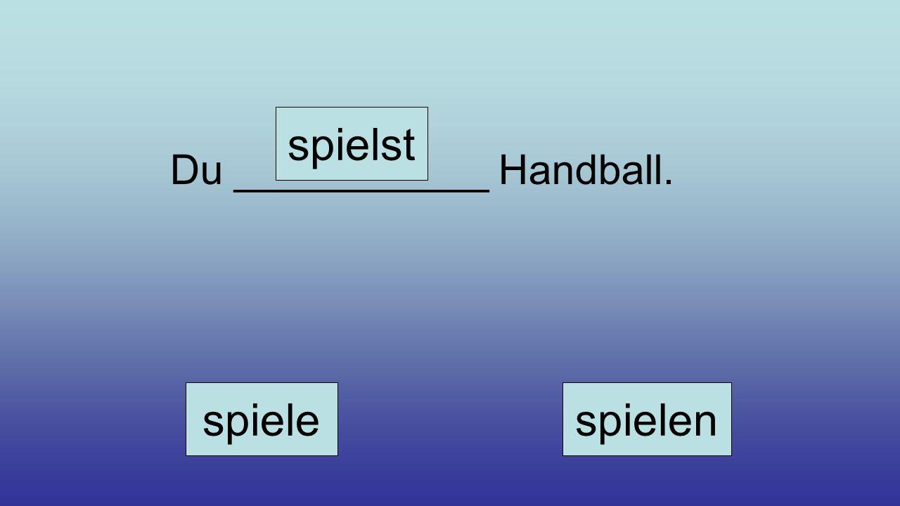 Du ___________ Handball. spiele spielst spielen