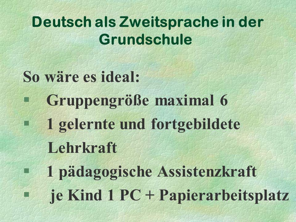 Deutsch als Zweitsprache in der Grundschule So wäre es ideal: § Gruppengröße maximal 6 § 1 gelernte und fortgebildete Lehrkraft § 1 pädagogische Assistenzkraft § je Kind 1 PC + Papierarbeitsplatz