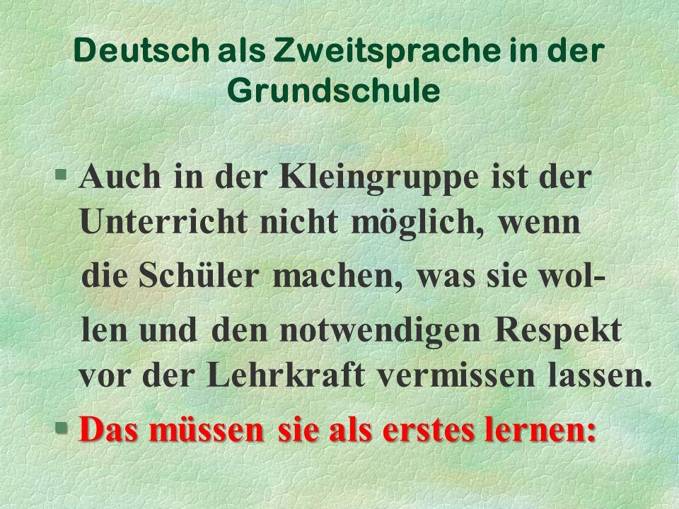 Deutsch als Zweitsprache in der Grundschule §Auch in der Kleingruppe ist der Unterricht nicht möglich, wenn die Schüler machen, was sie wol- len und den notwendigen Respekt vor der Lehrkraft vermissen lassen.