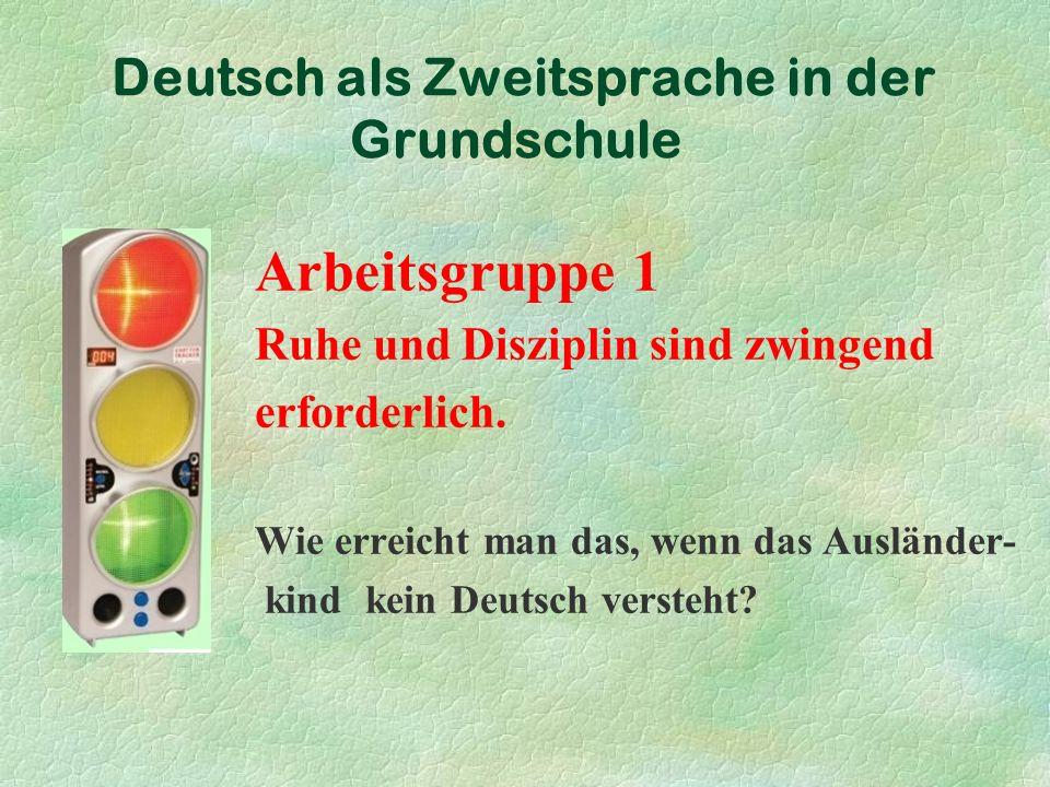 Deutsch als Zweitsprache in der Grundschule Arbeitsgruppe 1 Ruhe und Disziplin sind zwingend erforderlich.