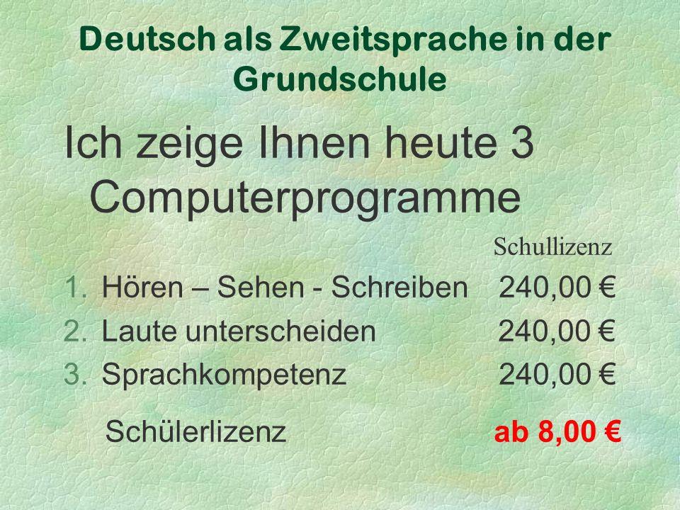 Deutsch als Zweitsprache in der Grundschule Ich zeige Ihnen heute 3 Computerprogramme Schullizenz 1.Hören – Sehen - Schreiben 240,00 € 2.Laute unterscheiden 240,00 € 3.Sprachkompetenz 240,00 € Schülerlizenz ab 8,00 €