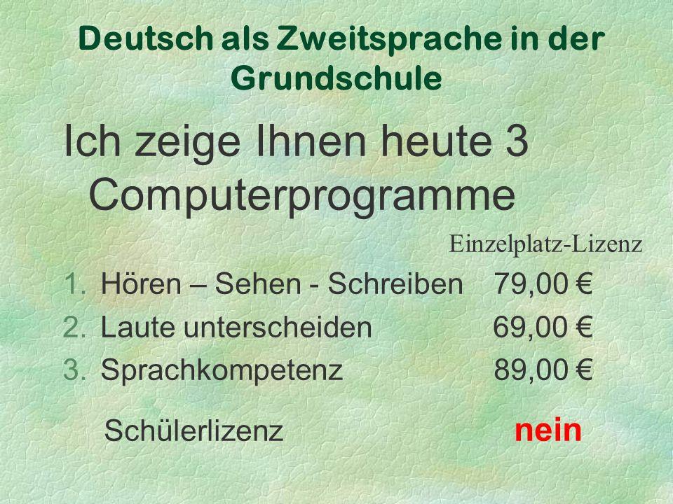 Deutsch als Zweitsprache in der Grundschule Ich zeige Ihnen heute 3 Computerprogramme Einzelplatz-Lizenz 1.Hören – Sehen - Schreiben 79,00 € 2.Laute unterscheiden 69,00 € 3.Sprachkompetenz 89,00 € Schülerlizenz nein