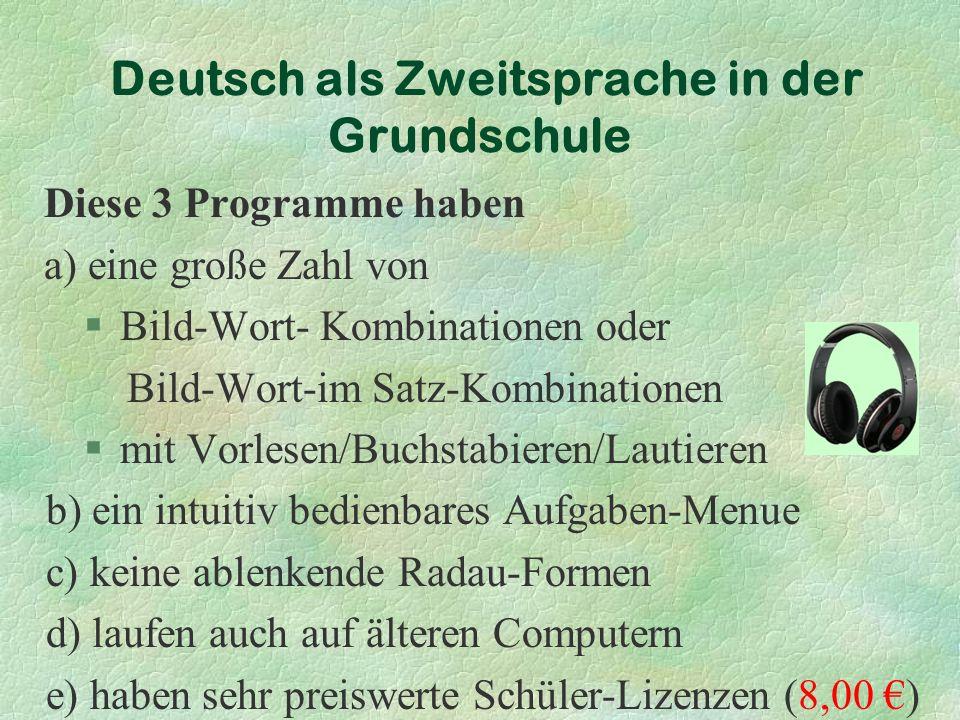 Diese 3 Programme haben a) eine große Zahl von §Bild-Wort- Kombinationen oder Bild-Wort-im Satz-Kombinationen §mit Vorlesen/Buchstabieren/Lautieren b) ein intuitiv bedienbares Aufgaben-Menue c) keine ablenkende Radau-Formen d) laufen auch auf älteren Computern e) haben sehr preiswerte Schüler-Lizenzen (8,00 €) Deutsch als Zweitsprache in der Grundschule