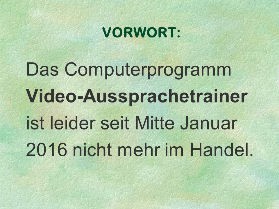 VORWORT: Das Computerprogramm Video-Aussprachetrainer ist leider seit Mitte Januar 2016 nicht mehr im Handel.