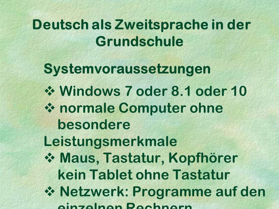 Deutsch als Zweitsprache in der Grundschule Systemvoraussetzungen  Windows 7 oder 8.1 oder 10  normale Computer ohne besondere Leistungsmerkmale  Maus, Tastatur, Kopfhörer kein Tablet ohne Tastatur  Netzwerk: Programme auf den einzelnen Rechnern installieren