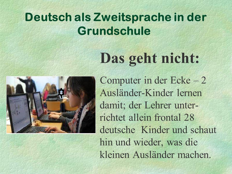 Deutsch als Zweitsprache in der Grundschule Das geht nicht: Computer in der Ecke – 2 Ausländer-Kinder lernen damit; der Lehrer unter- richtet allein frontal 28 deutsche Kinder und schaut hin und wieder, was die kleinen Ausländer machen.