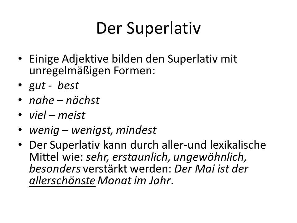 Der Superlativ Einige Adjektive bilden den Superlativ mit unregelmäßigen Formen: gut - best nahe – nächst viel – meist wenig – wenigst, mindest Der Su