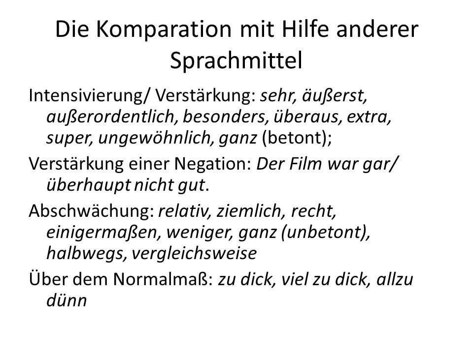 Die Komparation mit Hilfe anderer Sprachmittel Intensivierung/ Verstärkung: sehr, äußerst, außerordentlich, besonders, überaus, extra, super, ungewöhn