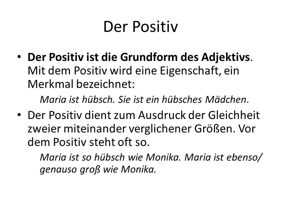 Der Positiv Der Positiv ist die Grundform des Adjektivs. Mit dem Positiv wird eine Eigenschaft, ein Merkmal bezeichnet: Maria ist hübsch. Sie ist ein