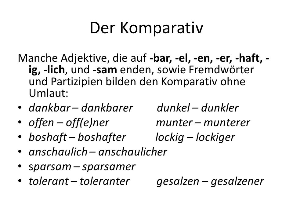 Der Komparativ Manche Adjektive, die auf -bar, -el, -en, -er, -haft, - ig, -lich, und -sam enden, sowie Fremdwörter und Partizipien bilden den Kompara