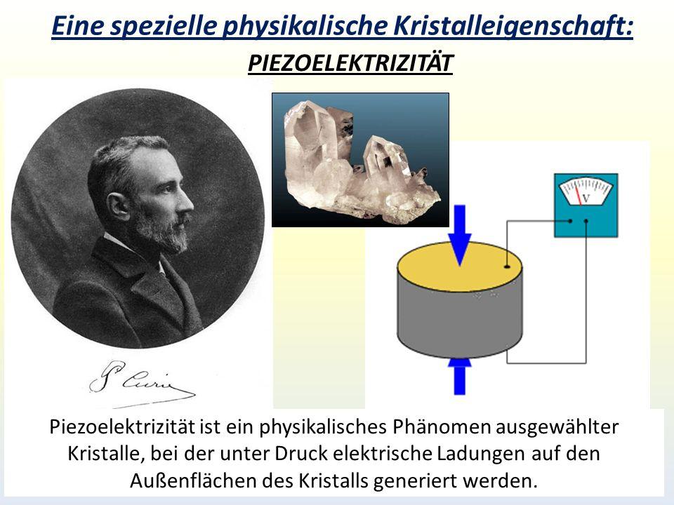 Eine spezielle physikalische Kristalleigenschaft: PIEZOELEKTRIZITÄT Piezoelektrizität ist ein physikalisches Phänomen ausgewählter Kristalle, bei der unter Druck elektrische Ladungen auf den Außenflächen des Kristalls generiert werden.