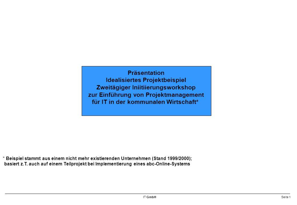 IT GmbHSeite 1 Präsentation Idealisiertes Projektbeispiel Zweitägiger Iniitiierungsworkshop zur Einführung von Projektmanagement für IT in der kommunalen Wirtschaft* * Beispiel stammt aus einem nicht mehr existierenden Unternehmen (Stand 1999/2000); basiert z.T.