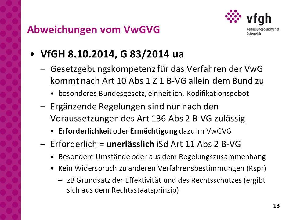 13 Abweichungen vom VwGVG VfGH 8.10.2014, G 83/2014 ua –Gesetzgebungskompetenz für das Verfahren der VwG kommt nach Art 10 Abs 1 Z 1 B-VG allein dem B