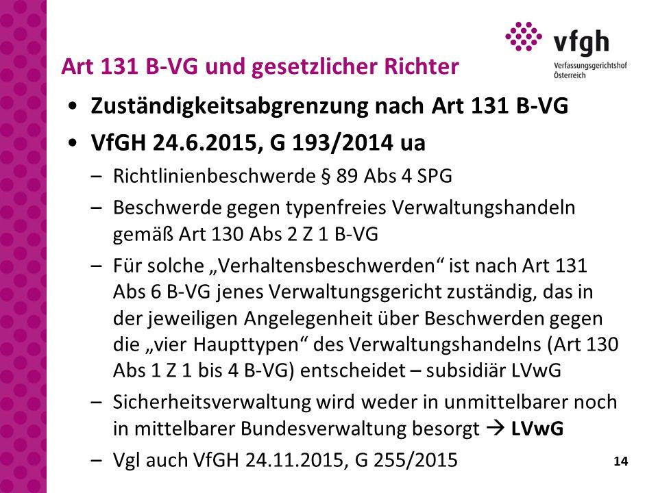 14 Art 131 B-VG und gesetzlicher Richter Zuständigkeitsabgrenzung nach Art 131 B-VG VfGH 24.6.2015, G 193/2014 ua –Richtlinienbeschwerde § 89 Abs 4 SP