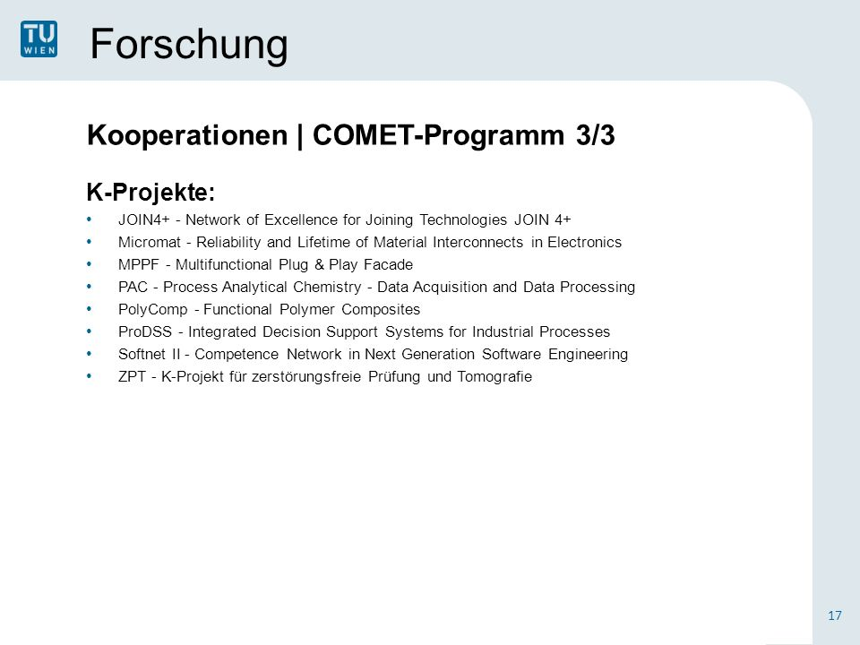 Forschung K-Projekte: JOIN4+ - Network of Excellence for Joining Technologies JOIN 4+ Micromat - Reliability and Lifetime of Material Interconnects in Electronics MPPF - Multifunctional Plug & Play Facade PAC - Process Analytical Chemistry - Data Acquisition and Data Processing PolyComp - Functional Polymer Composites ProDSS - Integrated Decision Support Systems for Industrial Processes Softnet II - Competence Network in Next Generation Software Engineering ZPT - K-Projekt für zerstörungsfreie Prüfung und Tomografie 17 Kooperationen | COMET-Programm 3/3