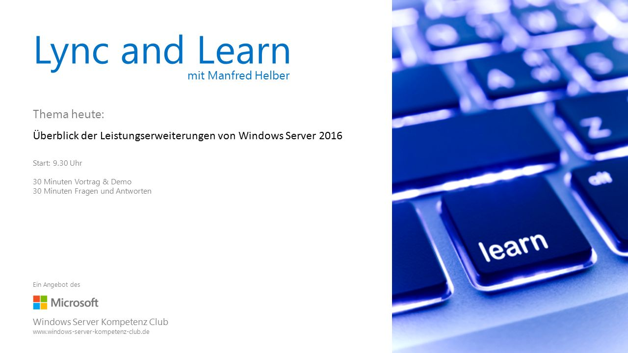 Lync and Learn mit Manfred Helber Thema heute: Überblick der Leistungserweiterungen von Windows Server 2016 Start: 9.30 Uhr 30 Minuten Vortrag & Demo 30 Minuten Fragen und Antworten Ein Angebot des Windows Server Kompetenz Club www.windows-server-kompetenz-club.de
