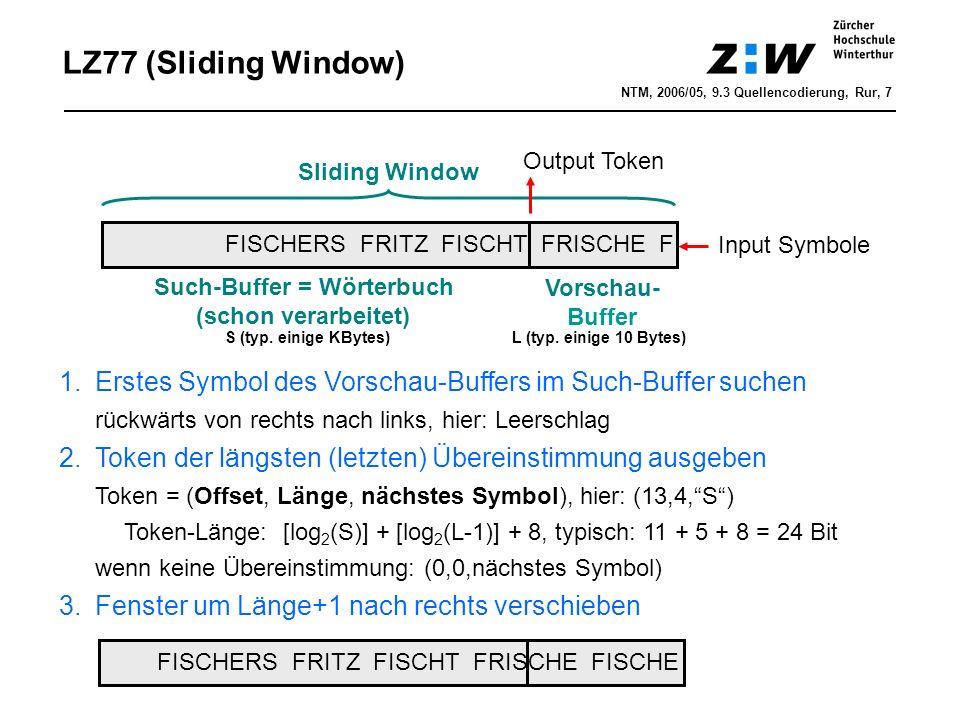 LZ77 (Sliding Window) FISCHERS FRITZ FISCHT FRISCHE F Sliding Window Such-Buffer = Wörterbuch (schon verarbeitet) Vorschau- Buffer S (typ.
