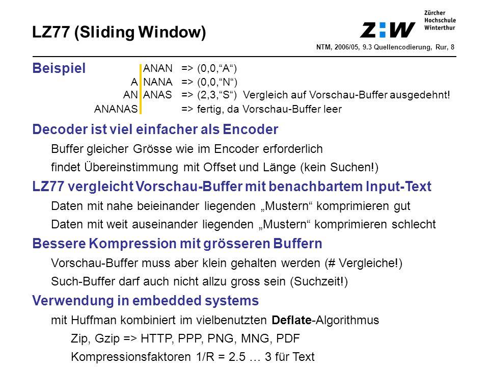 """LZ77 (Sliding Window) Beispiel Decoder ist viel einfacher als Encoder Buffer gleicher Grösse wie im Encoder erforderlich findet Übereinstimmung mit Offset und Länge (kein Suchen!) LZ77 vergleicht Vorschau-Buffer mit benachbartem Input-Text Daten mit nahe beieinander liegenden """"Mustern komprimieren gut Daten mit weit auseinander liegenden """"Mustern komprimieren schlecht Bessere Kompression mit grösseren Buffern Vorschau-Buffer muss aber klein gehalten werden (# Vergleiche!) Such-Buffer darf auch nicht allzu gross sein (Suchzeit!) Verwendung in embedded systems mit Huffman kombiniert im vielbenutzten Deflate-Algorithmus Zip, Gzip => HTTP, PPP, PNG, MNG, PDF Kompressionsfaktoren 1/R = 2.5 … 3 für Text ANAN=> (0,0, A ) ANANA => (0,0, N ) ANANAS=> (2,3, S ) Vergleich auf Vorschau-Buffer ausgedehnt."""