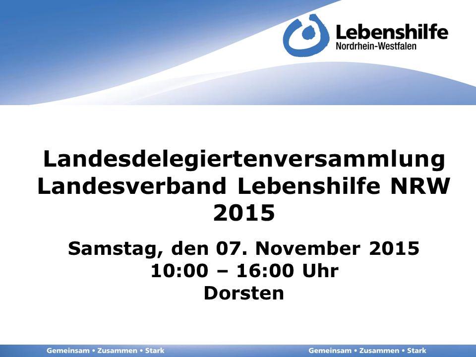 Landesdelegiertenversammlung Landesverband Lebenshilfe NRW 2015 Samstag, den 07. November 2015 10:00 – 16:00 Uhr Dorsten