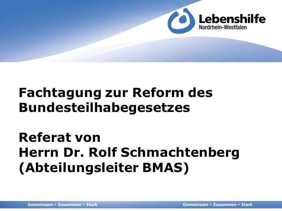 Fachtagung zur Reform des Bundesteilhabegesetzes Referat von Herrn Dr. Rolf Schmachtenberg (Abteilungsleiter BMAS)