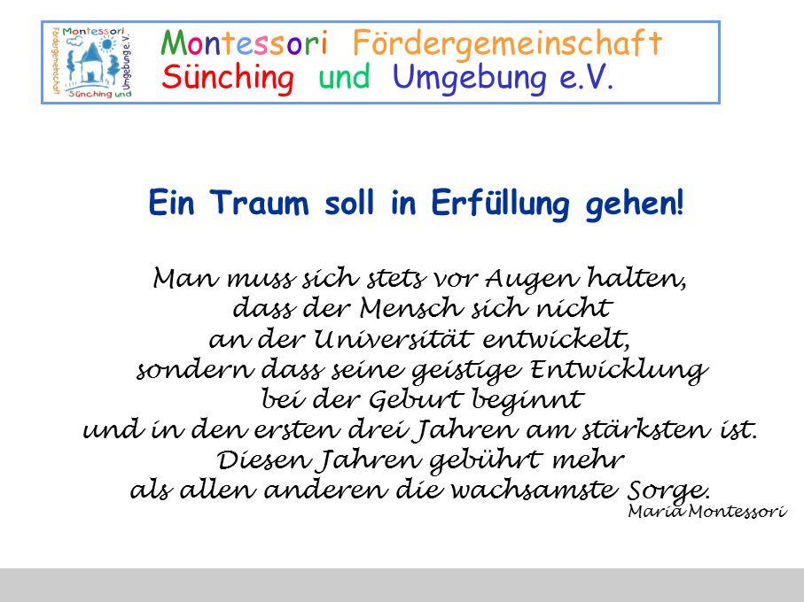 Montessori Fördergemeinschaft Sünching und Umgebung e.V. Ein Traum soll in Erfüllung gehen! Man muss sich stets vor Augen halten, dass der Mensch sich