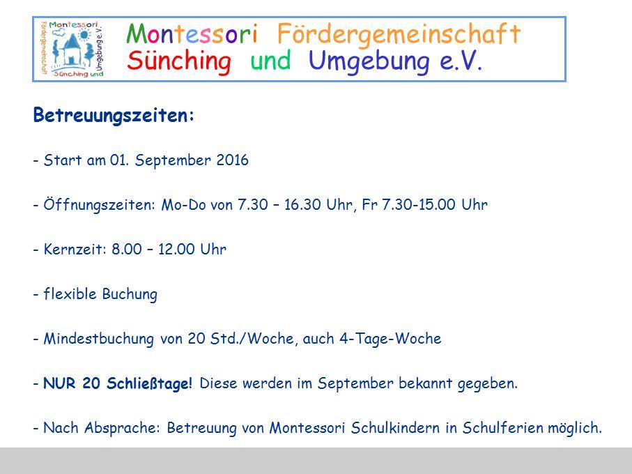 Montessori Fördergemeinschaft Sünching und Umgebung e.V. Betreuungszeiten: - Start am 01. September 2016 - Öffnungszeiten: Mo-Do von 7.30 – 16.30 Uhr,