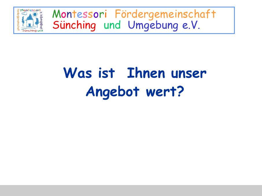 Montessori Fördergemeinschaft Sünching und Umgebung e.V. Was ist Ihnen unser Angebot wert?