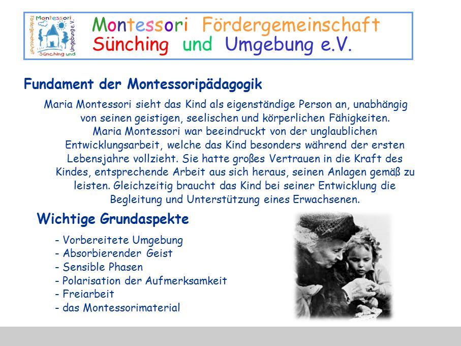 Montessori Fördergemeinschaft Sünching und Umgebung e.V. Fundament der Montessoripädagogik Maria Montessori sieht das Kind als eigenständige Person an