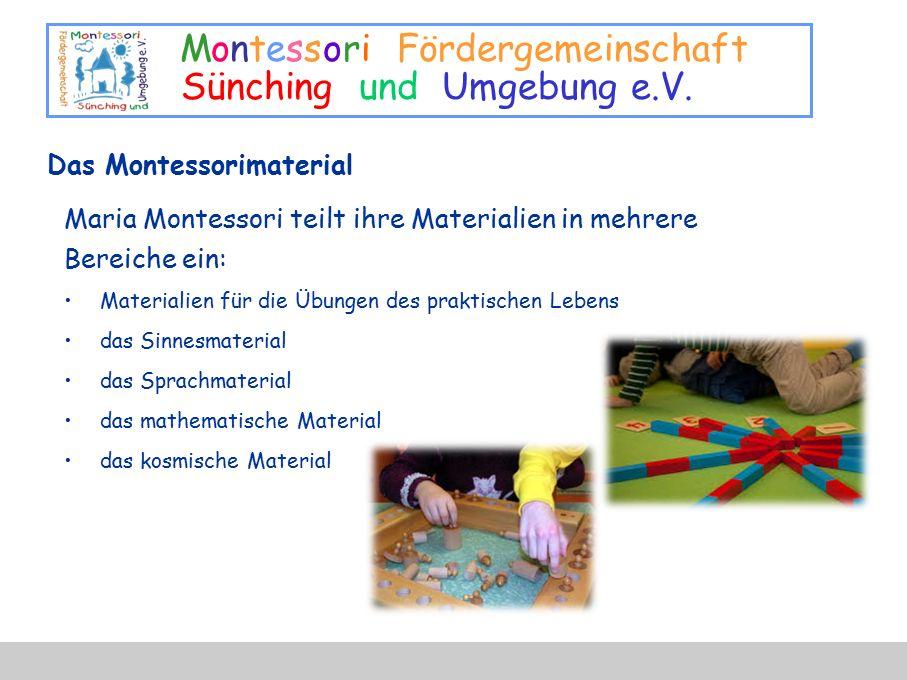 Montessori Fördergemeinschaft Sünching und Umgebung e.V. Das Montessorimaterial Maria Montessori teilt ihre Materialien in mehrere Bereiche ein: Mater