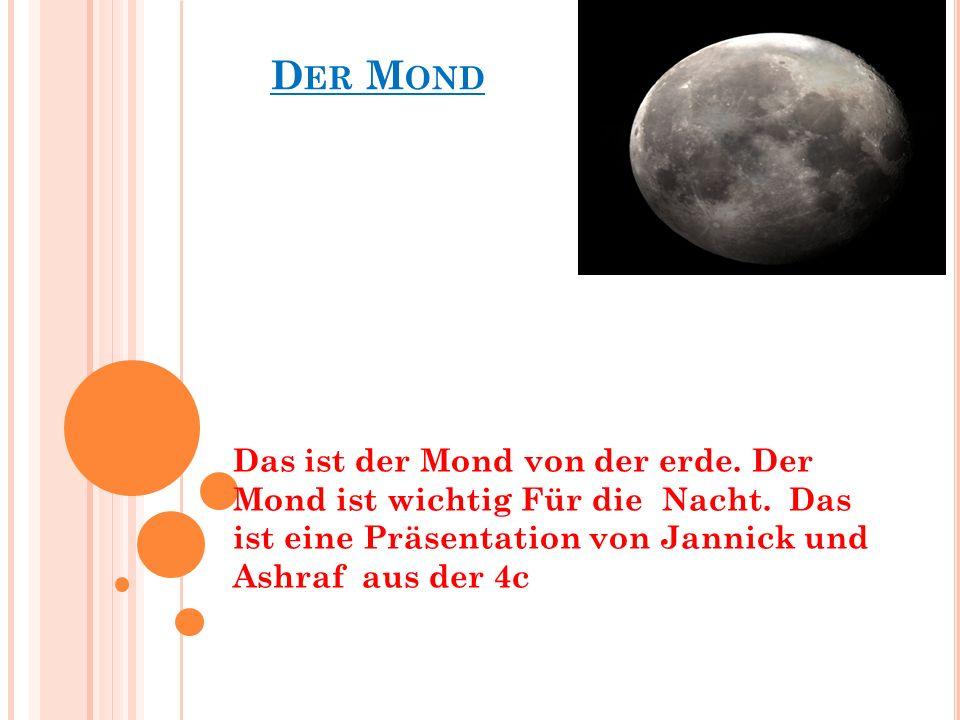 D ER M OND Das ist der Mond von der erde. Der Mond ist wichtig Für die Nacht. Das ist eine Präsentation von Jannick und Ashraf aus der 4c