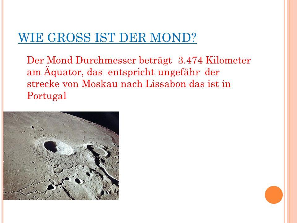 WIE GROSS IST DER MOND? Der Mond Durchmesser beträgt 3.474 Kilometer am Äquator, das entspricht ungefähr der strecke von Moskau nach Lissabon das ist