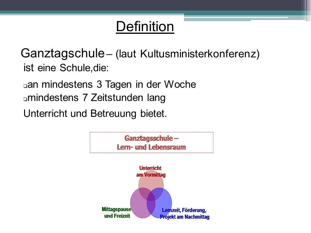 Definition Ganztagschule – (laut Kultusministerkonferenz) ist eine Schule,die:  an mindestens 3 Tagen in der Woche  mindestens 7 Zeitstunden lang Un