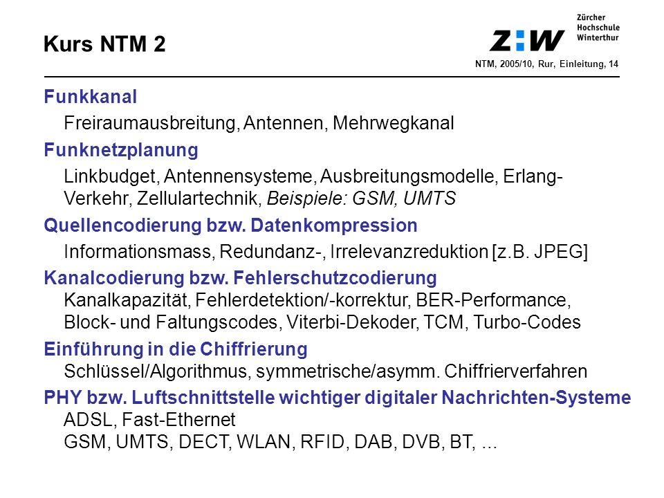 Kurs NTM 2 NTM, 2005/10, Rur, Einleitung, 14 Funkkanal Freiraumausbreitung, Antennen, Mehrwegkanal Funknetzplanung Linkbudget, Antennensysteme, Ausbreitungsmodelle, Erlang- Verkehr, Zellulartechnik, Beispiele: GSM, UMTS Quellencodierung bzw.