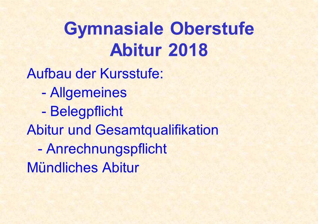 Gymnasiale Oberstufe Abitur 2018 Aufbau der Kursstufe: - Allgemeines - Belegpflicht Abitur und Gesamtqualifikation - Anrechnungspflicht Mündliches Abi