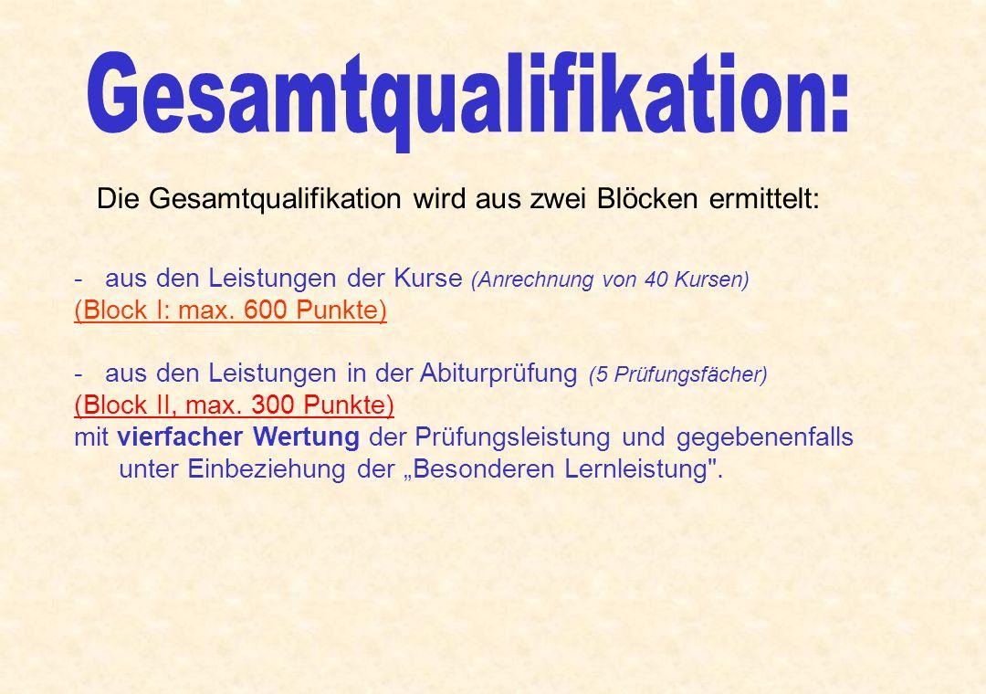Die Gesamtqualifikation wird aus zwei Blöcken ermittelt: - aus den Leistungen in der Abiturprüfung (5 Prüfungsfächer) (Block II, max. 300 Punkte) mit