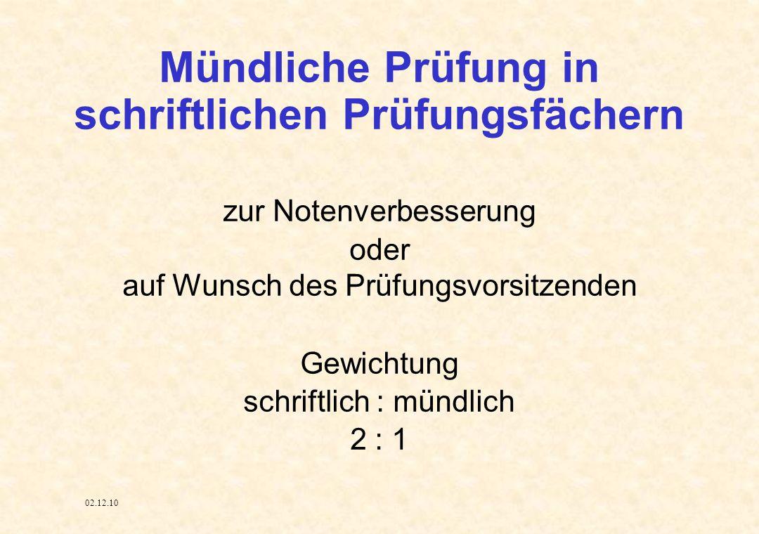 02.12.10 Mündliche Prüfung in schriftlichen Prüfungsfächern zur Notenverbesserung oder auf Wunsch des Prüfungsvorsitzenden Gewichtung schriftlich : m