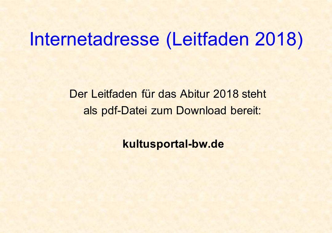 Internetadresse (Leitfaden 2018) Der Leitfaden für das Abitur 2018 steht als pdf-Datei zum Download bereit: kultusportal-bw.de