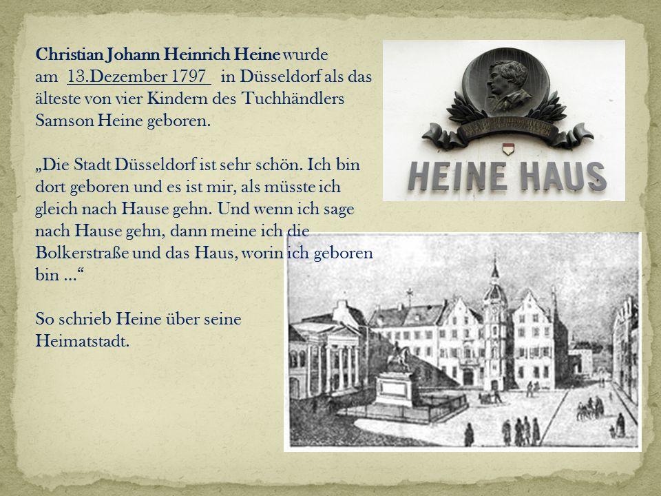 Christian Johann Heinrich Heine wurde am 13.Dezember 1797 in Düsseldorf als das älteste von vier Kindern des Tuchhändlers Samson Heine geboren.
