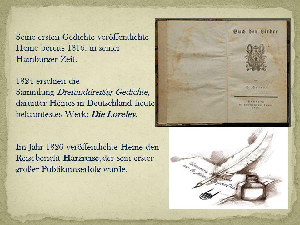 Seine ersten Gedichte veröffentlichte Heine bereits 1816, in seiner Hamburger Zeit. 1824 erschien die Sammlung Dreiunddreißig Gedichte, darunter Heine