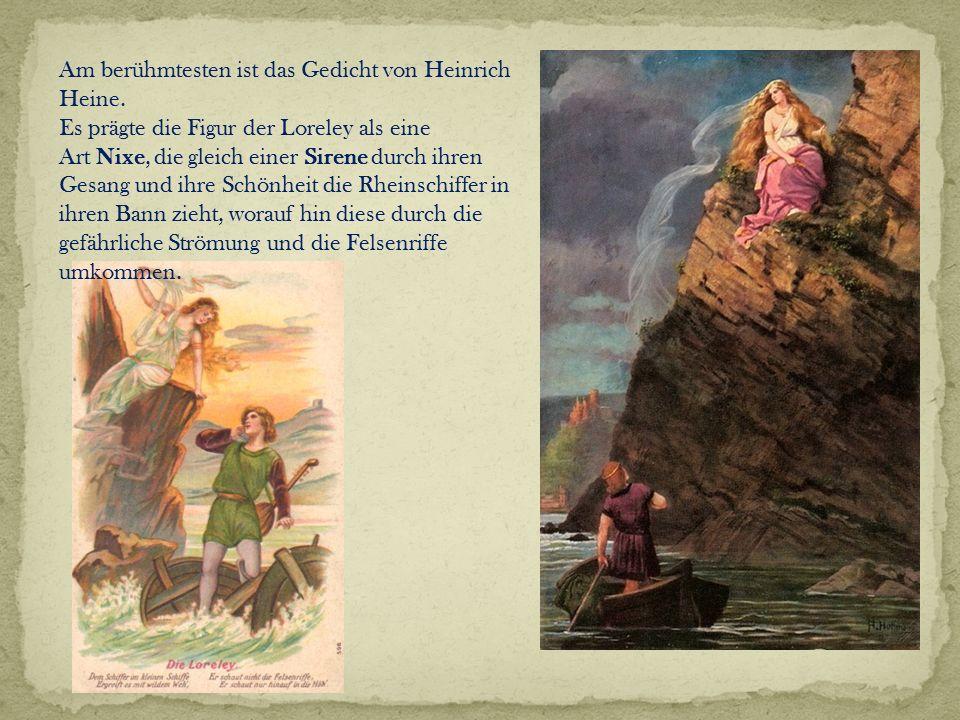 Am berühmtesten ist das Gedicht von Heinrich Heine. Es prägte die Figur der Loreley als eine Art Nixe, die gleich einer Sirene durch ihren Gesang und