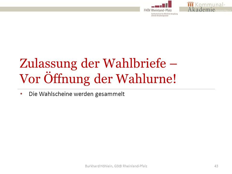 Zulassung der Wahlbriefe – Vor Öffnung der Wahlurne! Die Wahlscheine werden gesammelt Burkhard Höhlein, GStB Rheinland-Pfalz43