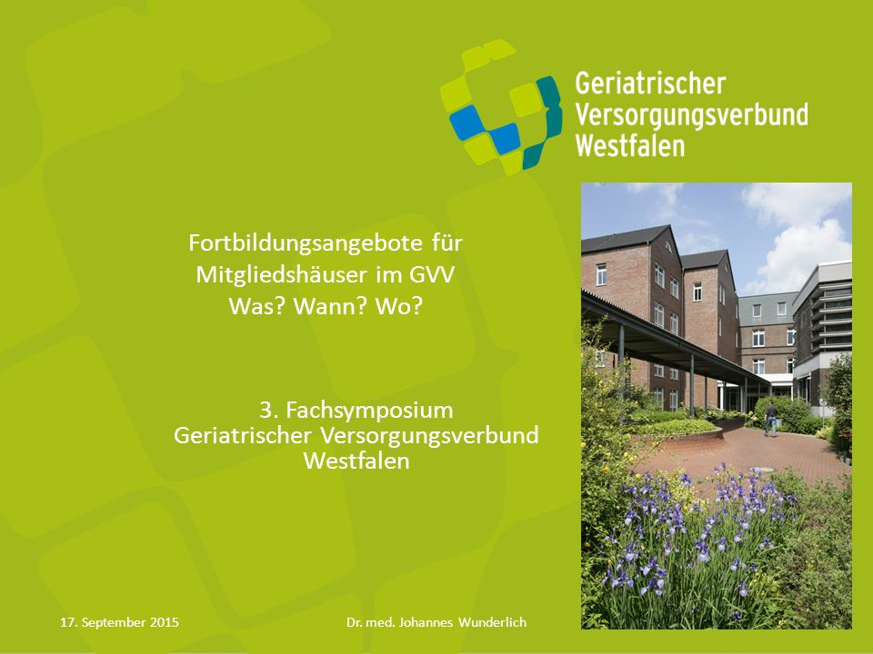 Fortbildungsangebote für Mitgliedshäuser im GVV Was? Wann? Wo? 3. Fachsymposium Geriatrischer Versorgungsverbund Westfalen 17. September 2015Dr. med.