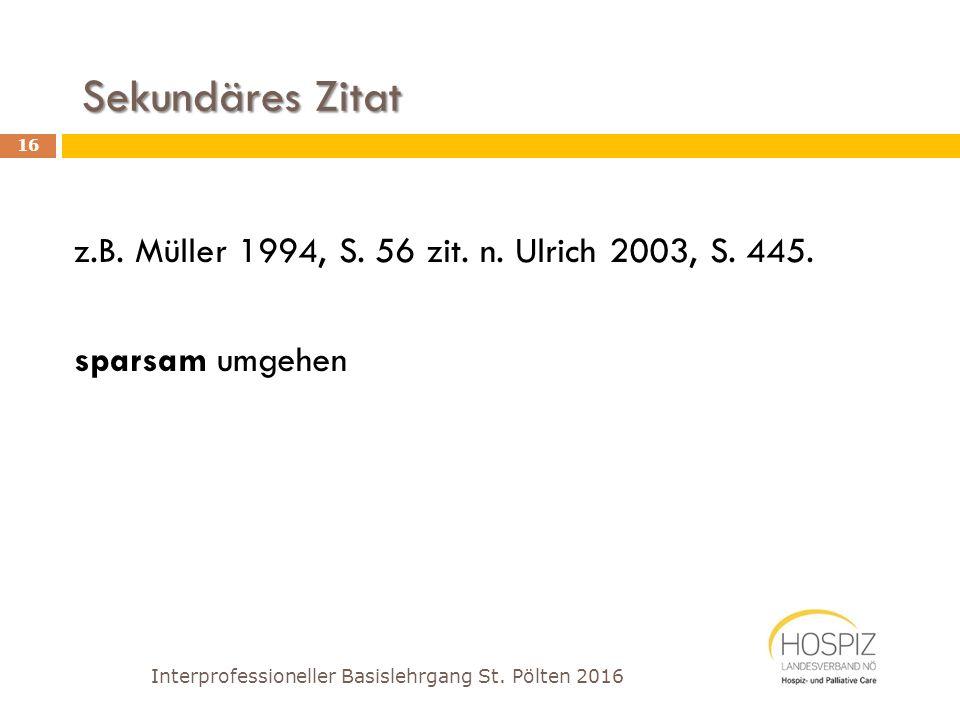 Sekundäres Zitat z.B. Müller 1994, S. 56 zit. n. Ulrich 2003, S. 445. sparsam umgehen Interprofessioneller Basislehrgang St. Pölten 2016 16