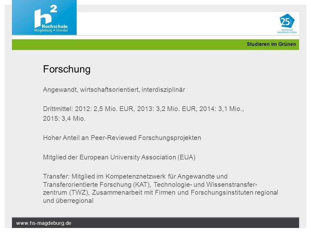 www.hs-magdeburg.de Studieren im Grünen Forschung Angewandt, wirtschaftsorientiert, interdisziplinär Drittmittel: 2012: 2,5 Mio. EUR, 2013: 3,2 Mio. E