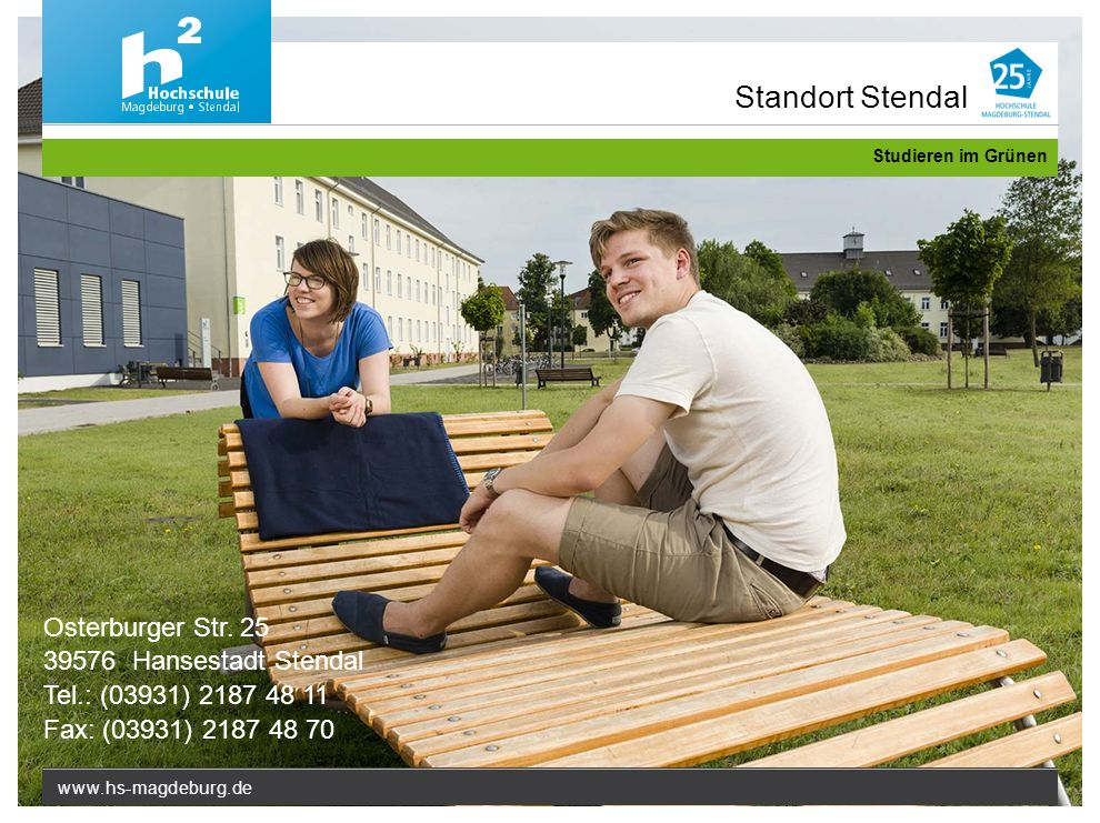 www.hs-magdeburg.de Studieren im Grünen Osterburger Str. 25 39576 Hansestadt Stendal Tel.: (03931) 2187 48 11 Fax: (03931) 2187 48 70 Standort Stendal