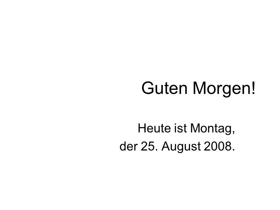 Guten Morgen! Heute ist Montag, der 25. August 2008.