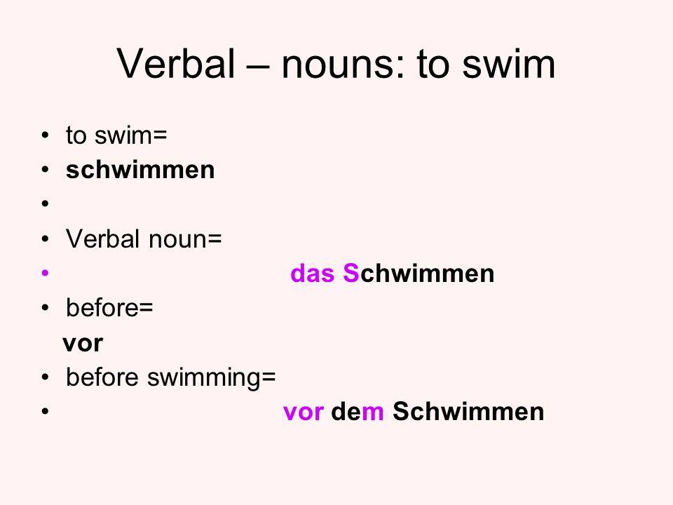 Verbal – nouns: to swim to swim= schwimmen Verbal noun= das Schwimmen before= vor before swimming= vor dem Schwimmen