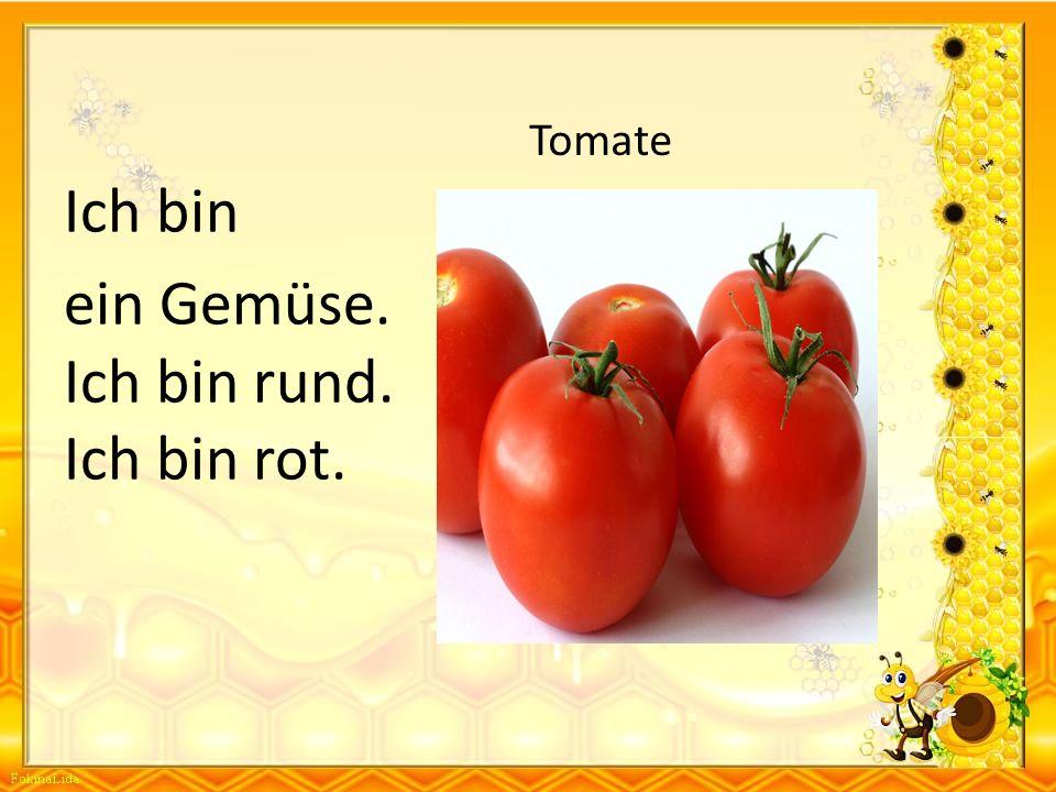 Ich bin ein Gemüse. Ich bin rund. Ich bin rot. Tomate