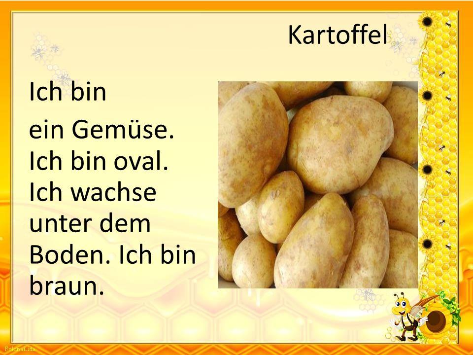 Kartoffel Ich bin ein Gemüse. Ich bin oval. Ich wachse unter dem Boden. Ich bin braun.