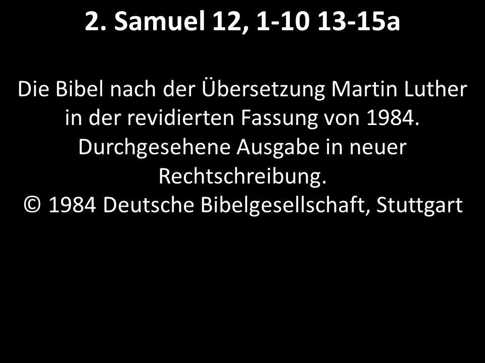 2. Samuel 12, 1-10 13-15a Die Bibel nach der Übersetzung Martin Luther in der revidierten Fassung von 1984. Durchgesehene Ausgabe in neuer Rechtschrei